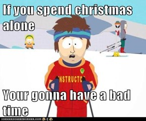 If you spend christmas alone  Your gonna have a bad time