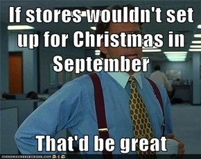 If stores wouldn't set up for Christmas in September  That'd be great