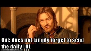 One does not simply forget to send the daily LOL