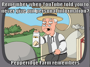 Remember when YouTube told you to never give out personal information?  Pepperidge Farm remembers