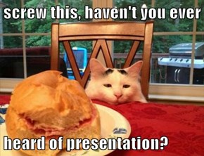 screw this, haven't you ever  heard of presentation?