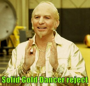 Solid Gold Dancer reject