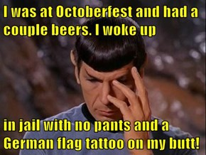 I was at Octoberfest and had a couple beers. I woke up  in jail with no pants and a German flag tattoo on my butt!
