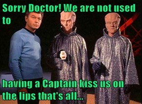 Sorry Doctor! We are not used to  having a Captain kiss us on the lips that's all...