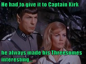 He had to give it to Captain Kirk  he always made his Threesomes interesting...