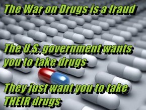 The War on Drugs is a fraud  The U.S. government wants you to take drugs They just want you to take THEIR drugs