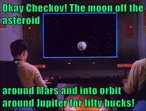 Okay Checkov! The moon off the asteroid  around Mars and into orbit around Jupiter for fifty bucks!
