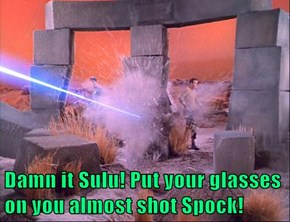Damn it Sulu! Put your glasses on you almost shot Spock!