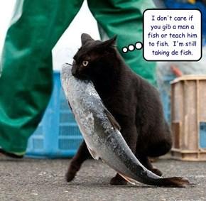 I don't care if you gib a man a fish or teach him to fish.  I'm still taking de fish.