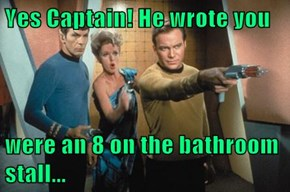 Yes Captain! He wrote you  were an 8 on the bathroom stall...