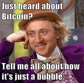 Just heard about Bitcoin?  Tell me all about how it's just a bubble.