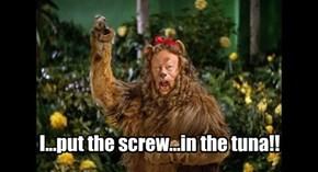 I...put the screw...in the tuna!!