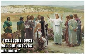 """Yes, Jesus loves                                                                                 you, but He loves                                                                                     me more."""