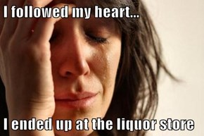 I followed my heart...  I ended up at the liquor store