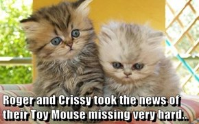 Roger and Crissy took the news of their Toy Mouse missing very hard..