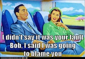 I didn't say it was your fault Bob, I said I was going                 to blame you
