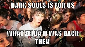 DARK SOULS IS FOR US  WHAT ZELDA II WAS BACK THEN.