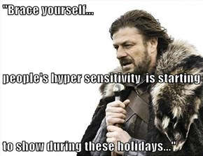 """Brace yourself... people's hyper sensitivity  is starting to show during these holidays..."""