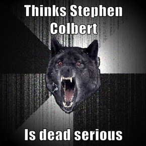 Thinks Stephen Colbert  Is dead serious