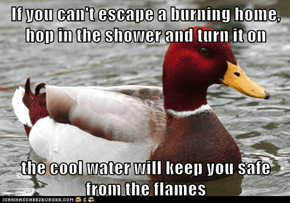 If you can't escape a burning home, hop in the shower and turn it on  the cool water will keep you safe from the flames