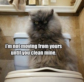 i'm not moving from yours until you clean mine.