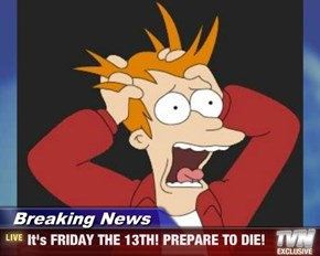 Breaking News - It's FRIDAY THE 13TH! PREPARE TO DIE!