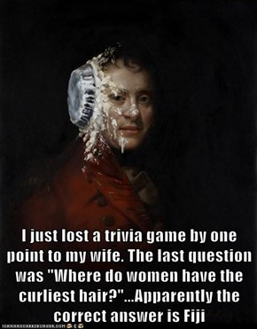 "I just lost a trivia game by one point to my wife. The last question was ""Where do women have the curliest hair?""...Apparently the correct answer is Fiji"