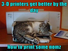 3-D printers get better by the day  Now to print some nomz