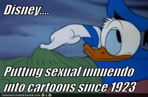 Disney....  Putting sexual innuendo into cartoons since 1923