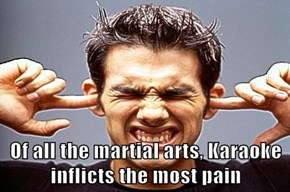 Of all the martial arts, Karaoke inflicts the most pain