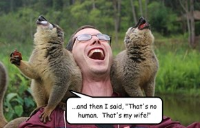 """...and then I said, """"That's no human.  That's my wife!"""""""