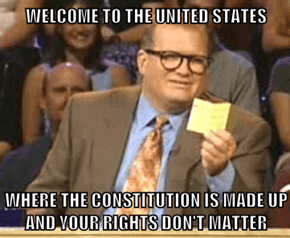 WELCOME TO THE UNITED STATES  WHERE THE CONSTITUTION IS MADE UP AND YOUR RIGHTS DON'T MATTER