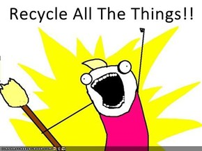 Recycle All The Things!!