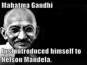 Mahatma Gandhi  Just introduced himself to Nelson Mandela.
