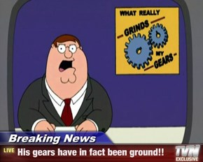 Breaking News - His gears have in fact been ground!!