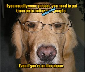 If you usually wear glasses, you need to put them on to better hear people.            Even if you're on the phone.