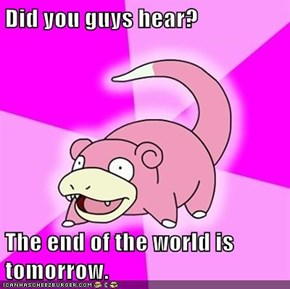 Did you guys hear?  The end of the world is tomorrow.