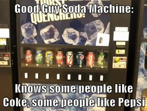 Good Guy Soda Machine:  Knows some people like Coke, some people like Pepsi