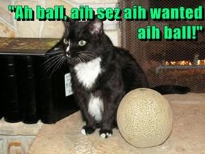 """""""Ah ball, aih sez aih wanted aih ball!"""""""