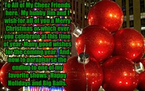 To All of My Cheez Friends here,  My hubby Jim and I wish for all of you a Merry Christmas or which ever you celebrate at this time of year. Many good wishes for the coming year.  And now to parapharse the ending to one of my favorite shows:  Happy Holida