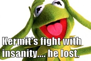 Kermit's fight with insanity.... he lost.