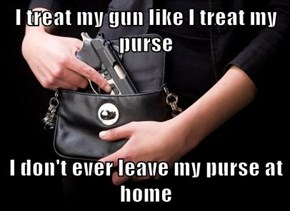 I treat my gun like I treat my purse   I don't ever leave my purse at home