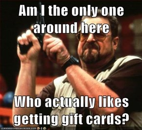 Am I the only one around here  Who actually likes getting gift cards?