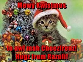 Mewy Kwistmus   to awl mah Cheezfrenz!  Hugz frum Razuli!