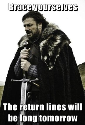 Brace yourselves  The return lines will be long tomorrow
