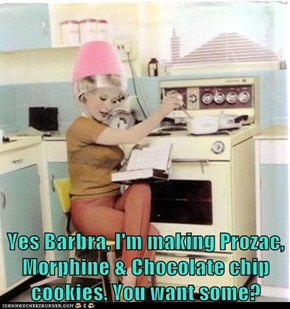 Yes Barbra, I'm making Prozac, Morphine & Chocolate chip cookies. You want some?