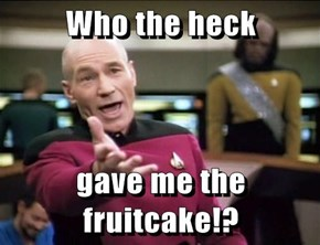 Who the heck   gave me the fruitcake!?