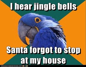 I hear jingle bells  Santa forgot to stop at my house