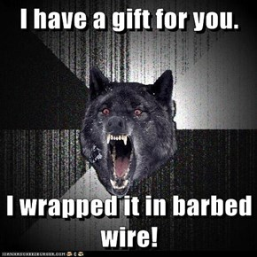 I have a gift for you.  I wrapped it in barbed wire!