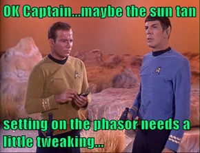 OK Captain...maybe the sun tan  setting on the phasor needs a little tweaking...